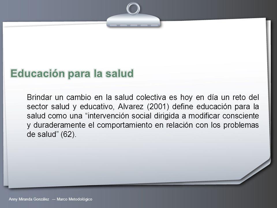 Anny Miranda González --- Marco Metodológico Brindar un cambio en la salud colectiva es hoy en día un reto del sector salud y educativo, Alvarez (2001