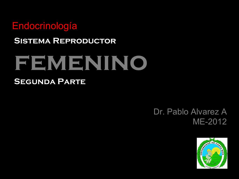 Sistema Reproductor femenino Segunda Parte Dr. Pablo Alvarez A ME-2012 Endocrinología