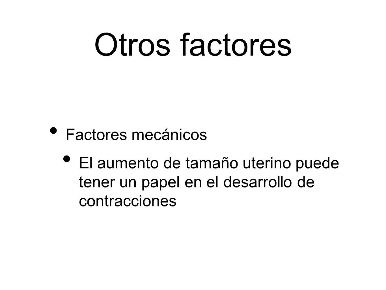 Otros factores Factores mecánicos El aumento de tamaño uterino puede tener un papel en el desarrollo de contracciones