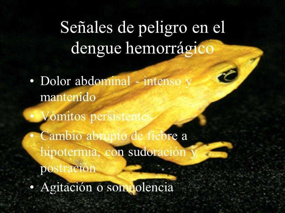 Señales de peligro en el dengue hemorrágico Dolor abdominal - intenso y mantenido Vómitos persistentes Cambio abrupto de fiebre a hipotermia, con sudo