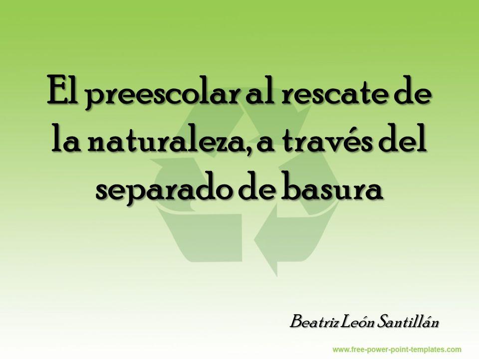 El preescolar al rescate de la naturaleza, a través del separado de basura Beatriz León Santillán