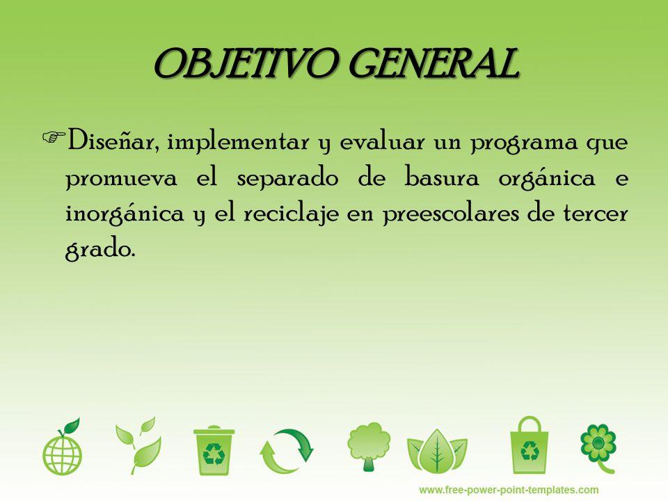 OBJETIVO GENERAL Diseñar, implementar y evaluar un programa que promueva el separado de basura orgánica e inorgánica y el reciclaje en preescolares de