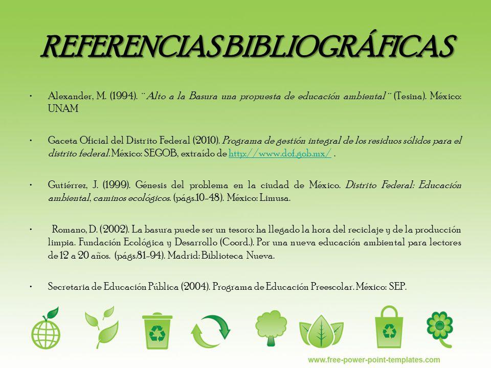 REFERENCIAS BIBLIOGRÁFICAS Alexander, M. (1994). ¨Alto a la Basura una propuesta de educación ambiental¨ (Tesina). México: UNAM Gaceta Oficial del Dis