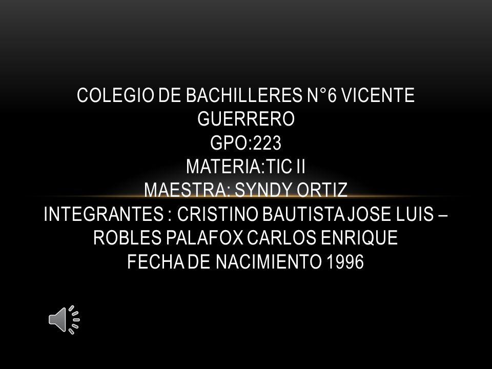 COLEGIO DE BACHILLERES N°6 VICENTE GUERRERO GPO:223 MATERIA:TIC II MAESTRA: SYNDY ORTIZ INTEGRANTES : CRISTINO BAUTISTA JOSE LUIS – ROBLES PALAFOX CAR