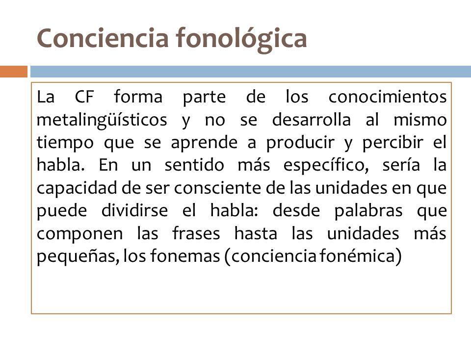 Conciencia fonológica La CF forma parte de los conocimientos metalingüísticos y no se desarrolla al mismo tiempo que se aprende a producir y percibir