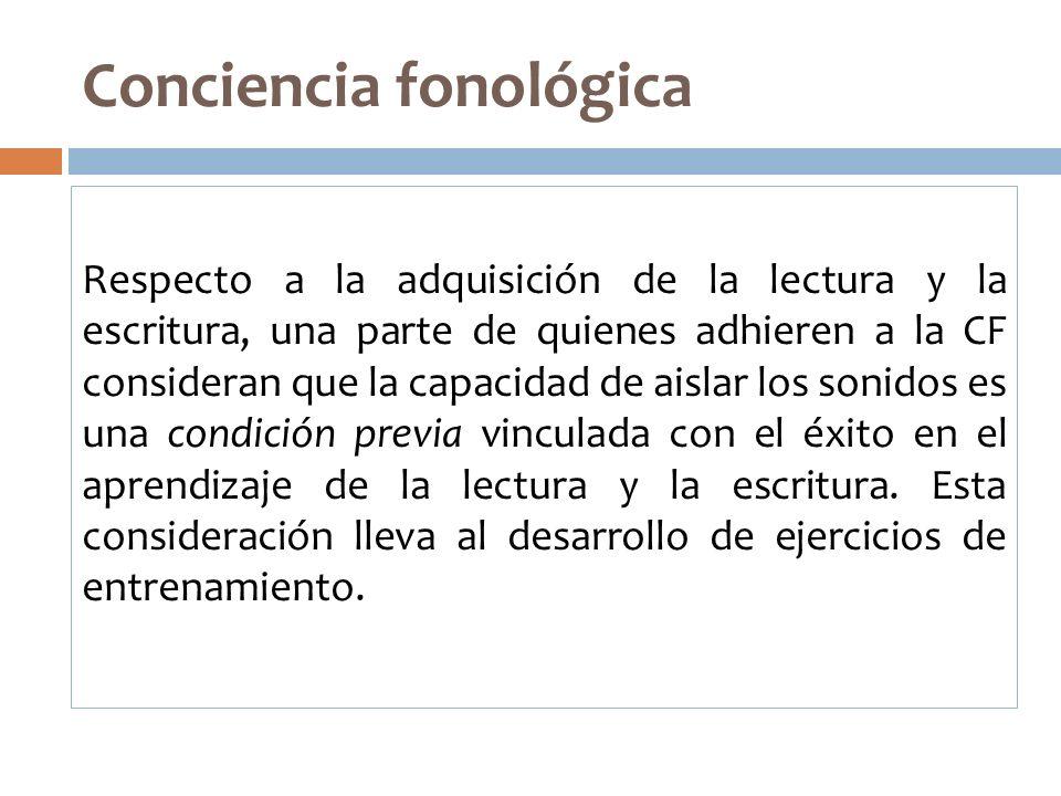 Conciencia fonológica Respecto a la adquisición de la lectura y la escritura, una parte de quienes adhieren a la CF consideran que la capacidad de ais