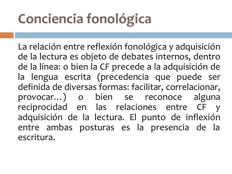Conciencia fonológica La relación entre reflexión fonológica y adquisición de la lectura es objeto de debates internos, dentro de la línea: o bien la