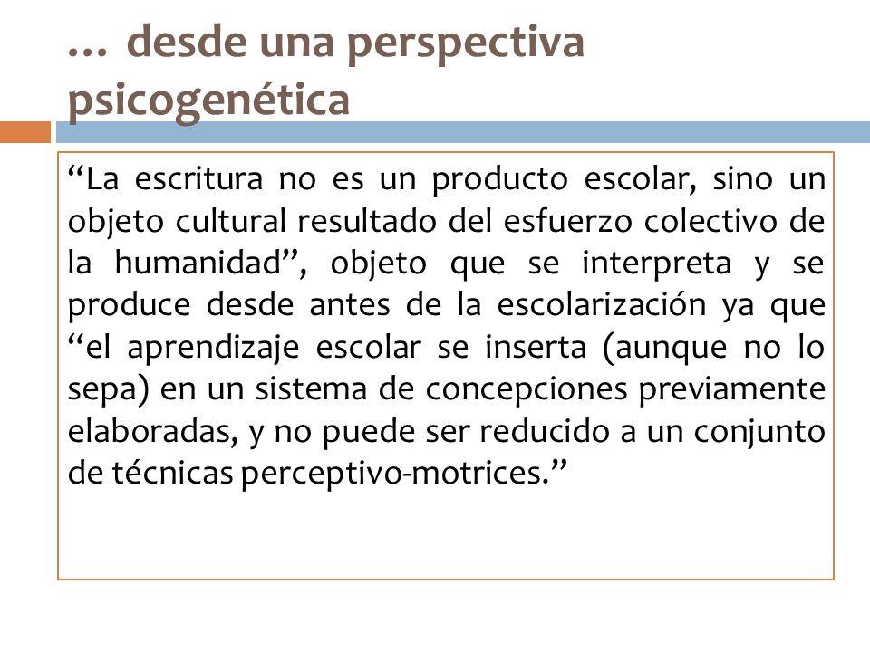 … desde una perspectiva psicogenética La escritura no es un producto escolar, sino un objeto cultural resultado del esfuerzo colectivo de la humanidad