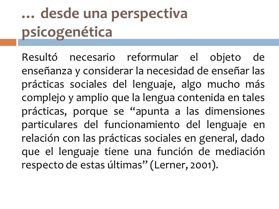 … desde una perspectiva psicogenética Resultó necesario reformular el objeto de enseñanza y considerar la necesidad de enseñar las prácticas sociales