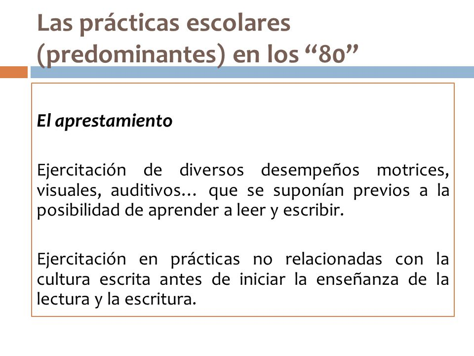 Las prácticas escolares (predominantes) en los 80 El aprestamiento Ejercitación de diversos desempeños motrices, visuales, auditivos… que se suponían