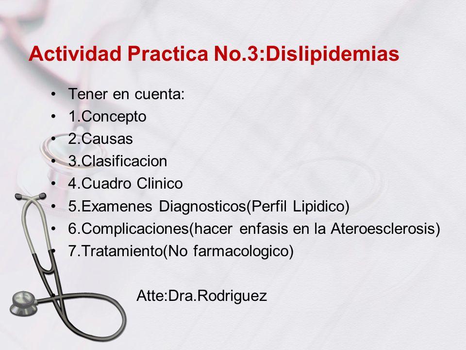 Actividad Practica No.3:Dislipidemias Tener en cuenta: 1.Concepto 2.Causas 3.Clasificacion 4.Cuadro Clinico 5.Examenes Diagnosticos(Perfil Lipidico) 6