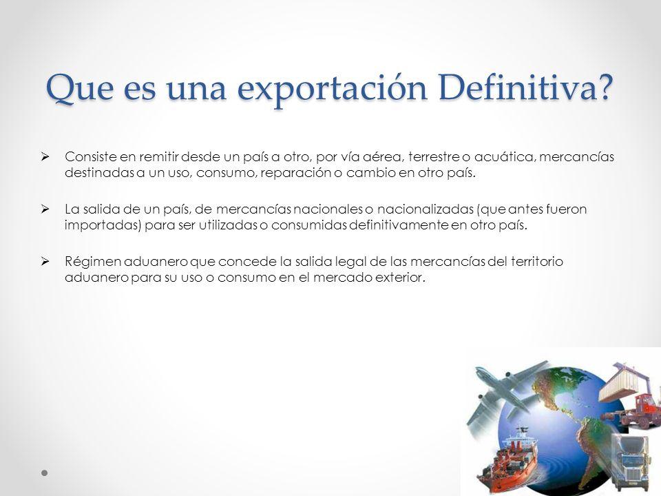 Que es una exportación Definitiva? Consiste en remitir desde un país a otro, por vía aérea, terrestre o acuática, mercancías destinadas a un uso, cons