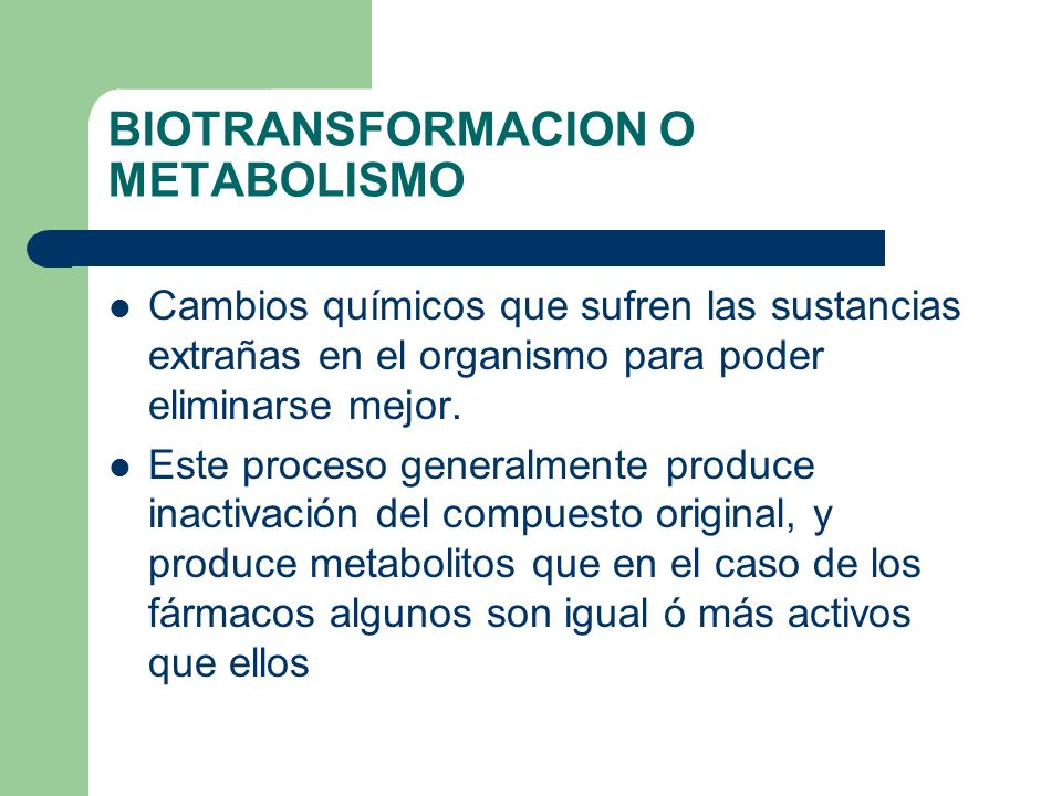 BIOTRANSFORMACION O METABOLISMO Cambios químicos que sufren las sustancias extrañas en el organismo para poder eliminarse mejor. Este proceso generalm