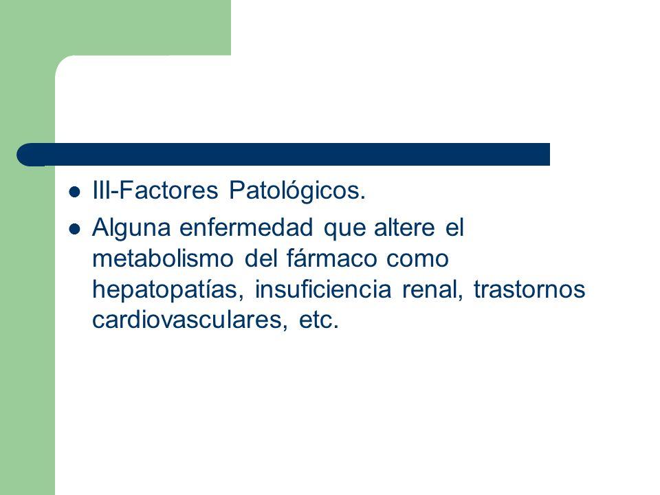 III-Factores Patológicos. Alguna enfermedad que altere el metabolismo del fármaco como hepatopatías, insuficiencia renal, trastornos cardiovasculares,