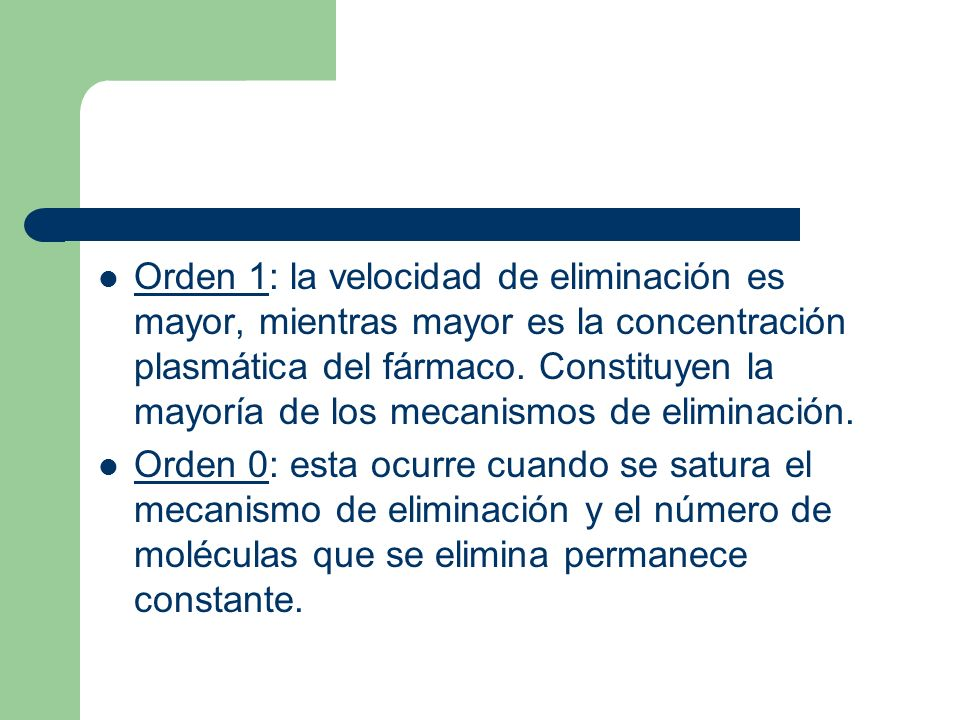 Orden 1: la velocidad de eliminación es mayor, mientras mayor es la concentración plasmática del fármaco. Constituyen la mayoría de los mecanismos de