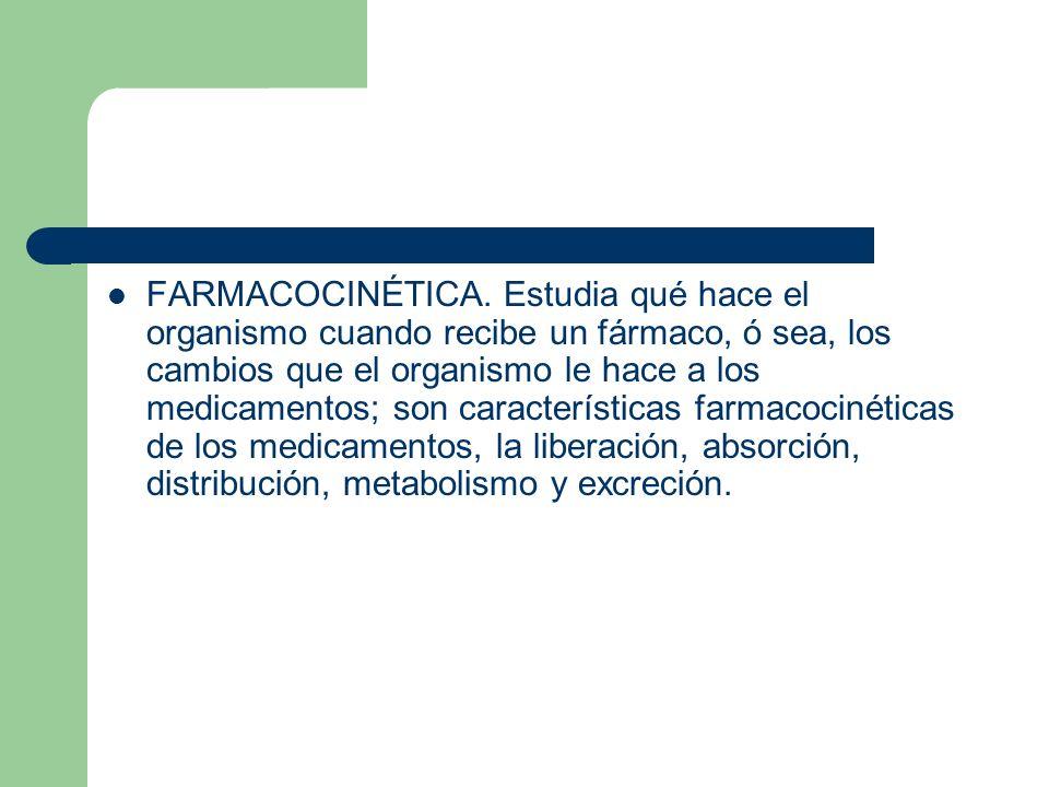 FARMACOCINÉTICA. Estudia qué hace el organismo cuando recibe un fármaco, ó sea, los cambios que el organismo le hace a los medicamentos; son caracterí