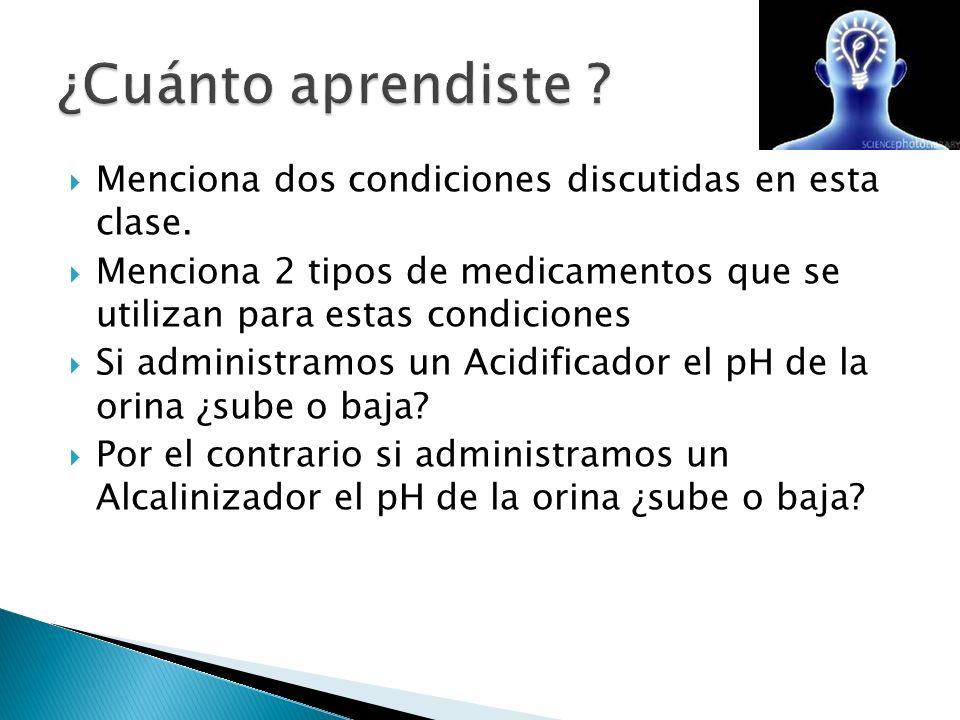 Menciona dos condiciones discutidas en esta clase. Menciona 2 tipos de medicamentos que se utilizan para estas condiciones Si administramos un Acidifi