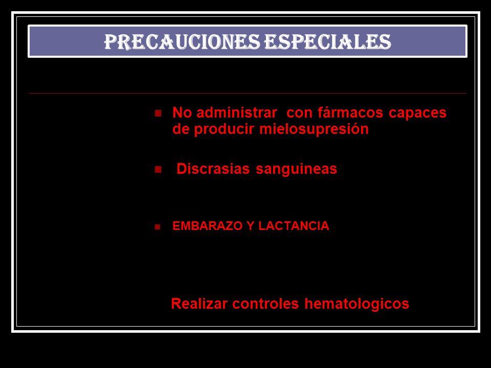 No administrar con fármacos capaces de producir mielosupresión Discrasias sanguineas EMBARAZO Y LACTANCIA Realizar controles hematologicos PRECAUCIONE