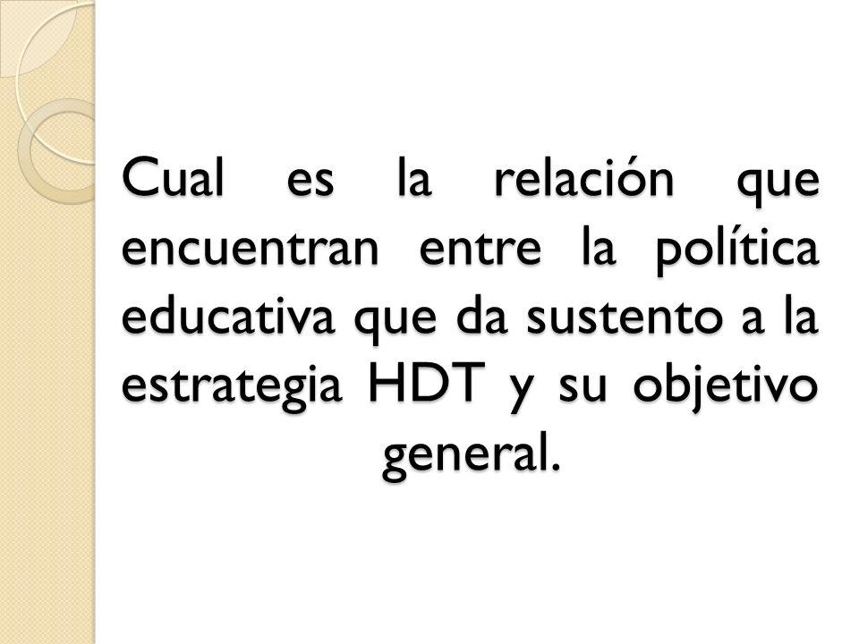 Cual es la relación que encuentran entre la política educativa que da sustento a la estrategia HDT y su objetivo general.