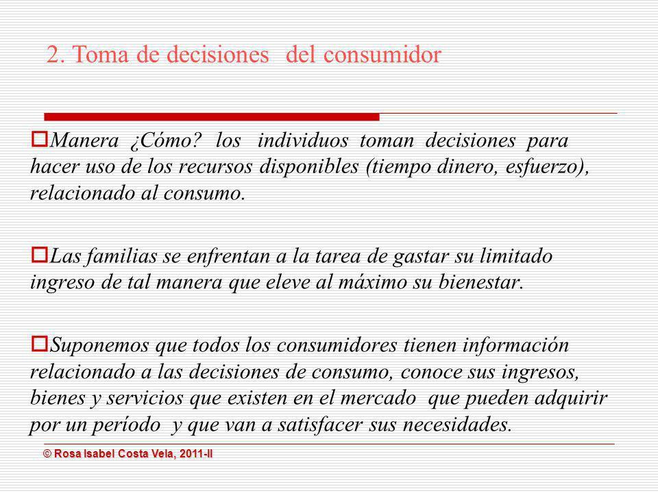 © Rosa Isabel Costa Vela, 2011-II © Rosa Isabel Costa Vela, 2011-II 2. Toma de decisiones del consumidor Manera ¿Cómo? los individuos toman decisiones
