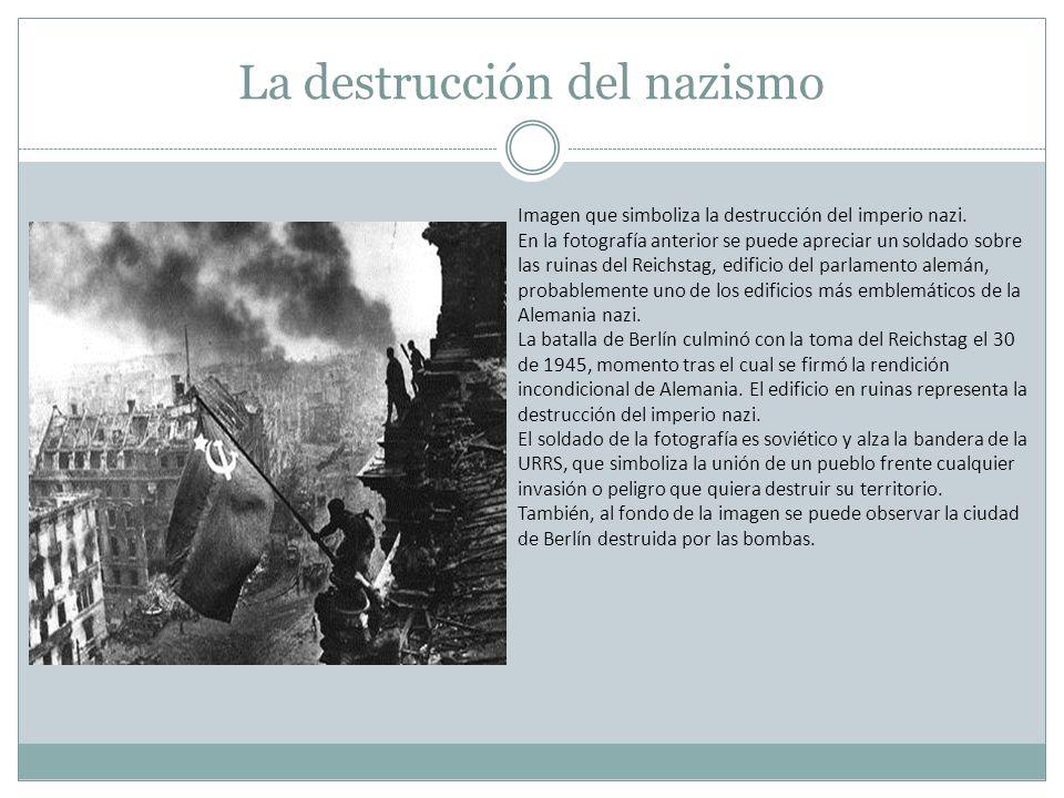 La destrucción del nazismo Imagen que simboliza la destrucción del imperio nazi. En la fotografía anterior se puede apreciar un soldado sobre las ruin