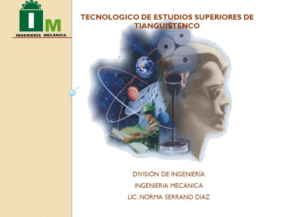 TECNOLOGICO DE ESTUDIOS SUPERIORES DE TIANGUISTENCO DIVISIÓN DE INGENIERÍA INGENIERIA MECANICA LIC.
