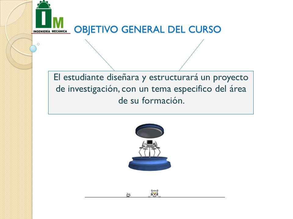 OBJETIVO GENERAL DEL CURSO El estudiante diseñara y estructurará un proyecto de investigación, con un tema especifico del área de su formación.