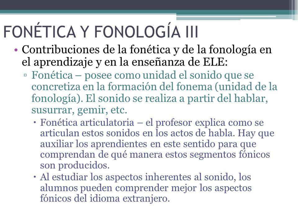 FONÉTICA Y FONOLOGÍA III Contribuciones de la fonética y de la fonología en el aprendizaje y en la enseñanza de ELE: Fonética – posee como unidad el sonido que se concretiza en la formación del fonema (unidad de la fonología).