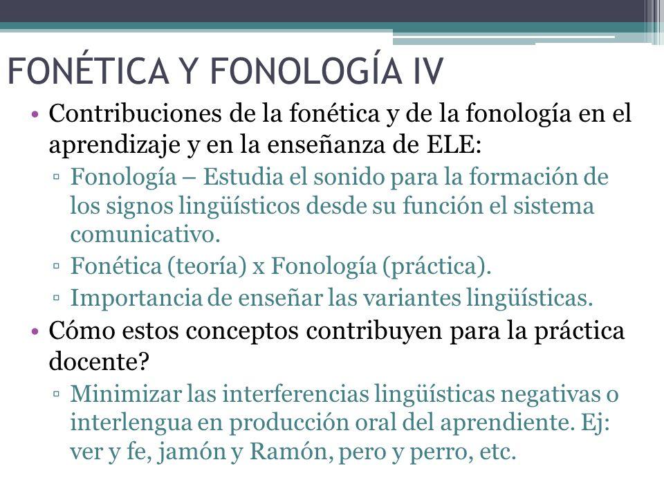FONÉTICA Y FONOLOGÍA IV Contribuciones de la fonética y de la fonología en el aprendizaje y en la enseñanza de ELE: Fonología – Estudia el sonido para la formación de los signos lingüísticos desde su función el sistema comunicativo.