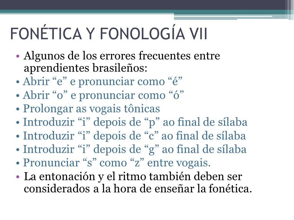 FONÉTICA Y FONOLOGÍA VII Algunos de los errores frecuentes entre aprendientes brasileños: Abrir e e pronunciar como é Abrir o e pronunciar como ó Prolongar as vogais tônicas Introduzir i depois de p ao final de sílaba Introduzir i depois de c ao final de sílaba Introduzir i depois de g ao final de sílaba Pronunciar s como z entre vogais.