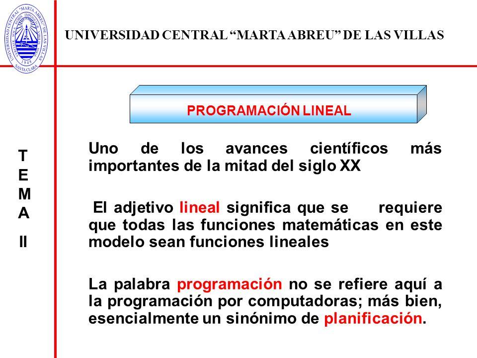 UNIVERSIDAD CENTRAL MARTA ABREU DE LAS VILLAS T E M A II FORMULACIÓN MATEMÁTICA DE UN PROBEMA DE PROGRAMACIÓN LINEAL El problema general de la programación lineal puede ser descrito de la siguiente forma: Dada una función lineal de varias variables, se quieren determinar valores no negativos para dichas variables que maximicen o minimicen el valor de la función lineal, sujeta a un cierto número de limitaciones que asumen la forma de un sistema de ecuaciones y/ o inecuaciones lineales.