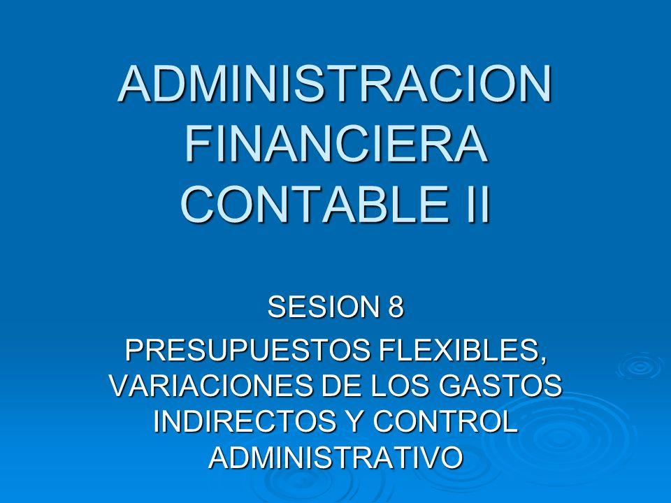 ADMINISTRACION FINANCIERA CONTABLE II SESION 8 PRESUPUESTOS FLEXIBLES, VARIACIONES DE LOS GASTOS INDIRECTOS Y CONTROL ADMINISTRATIVO