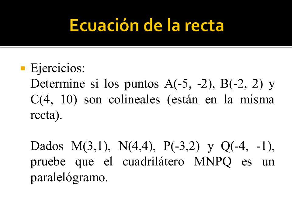 Ejercicios: Determine si los puntos A(-5, -2), B(-2, 2) y C(4, 10) son colineales (están en la misma recta). Dados M(3,1), N(4,4), P(-3,2) y Q(-4, -1)