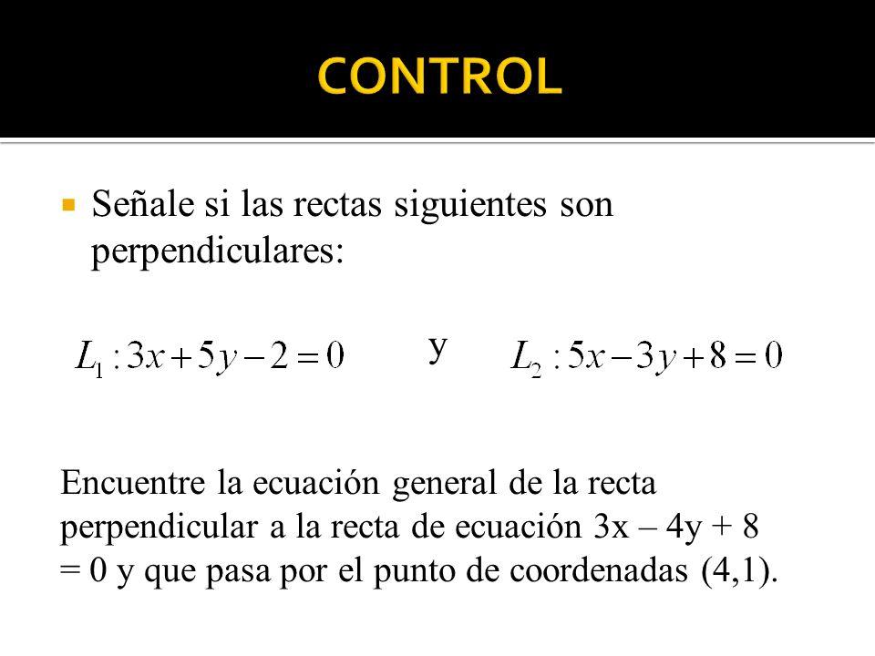 Señale si las rectas siguientes son perpendiculares: y Encuentre la ecuación general de la recta perpendicular a la recta de ecuación 3x – 4y + 8 = 0