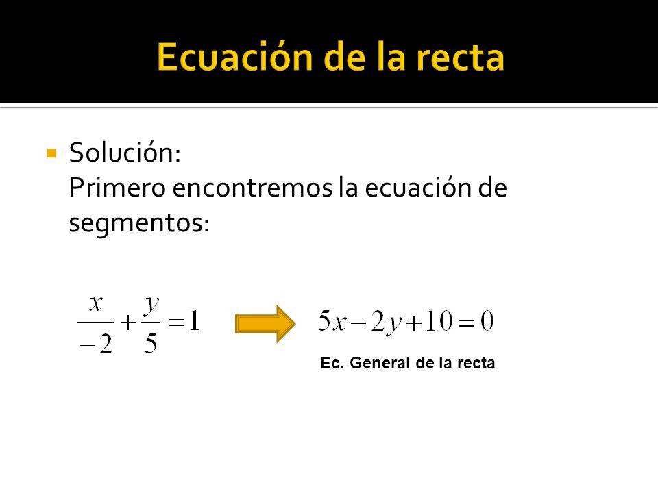 Solución: Primero encontremos la ecuación de segmentos: Ec. General de la recta