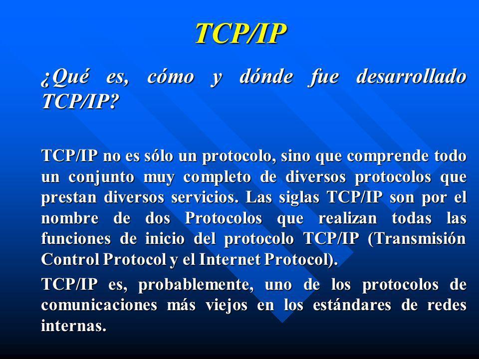 TCP/IP ¿Qué es, cómo y dónde fue desarrollado TCP/IP? TCP/IP no es sólo un protocolo, sino que comprende todo un conjunto muy completo de diversos pro