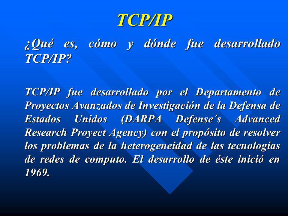 TCP/IP ¿Qué es, cómo y dónde fue desarrollado TCP/IP? TCP/IP fue desarrollado por el Departamento de Proyectos Avanzados de Investigación de la Defens