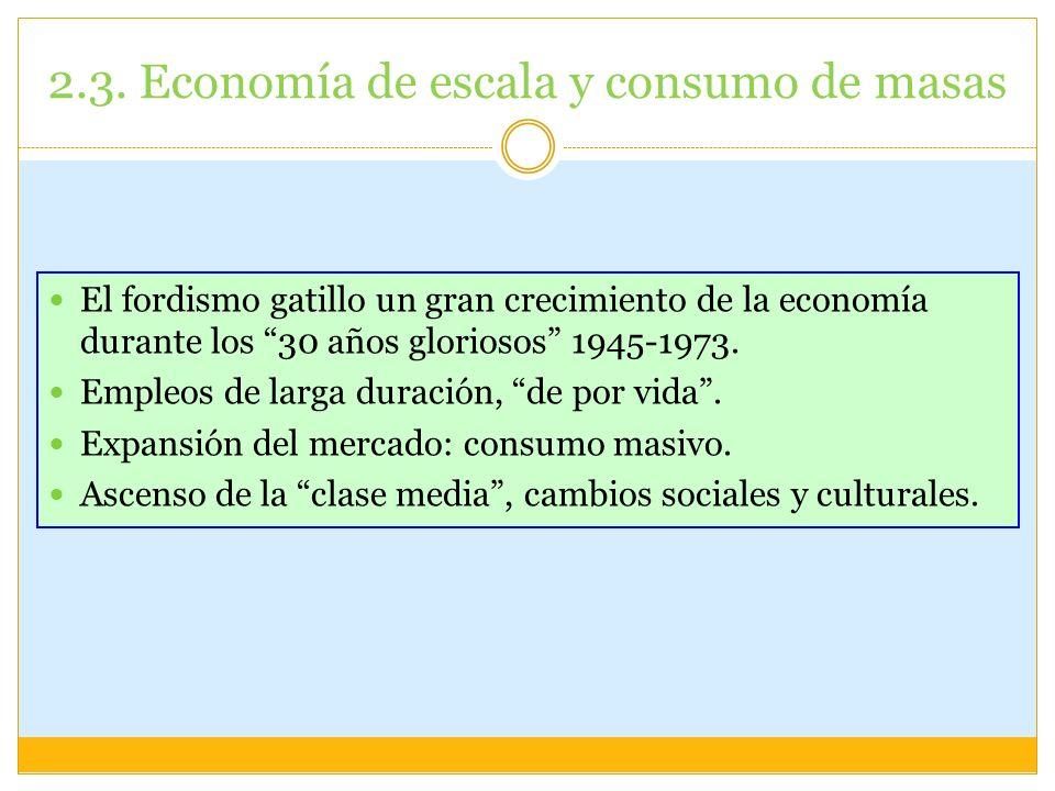 2.3. Economía de escala y consumo de masas El fordismo gatillo un gran crecimiento de la economía durante los 30 años gloriosos 1945-1973. Empleos de