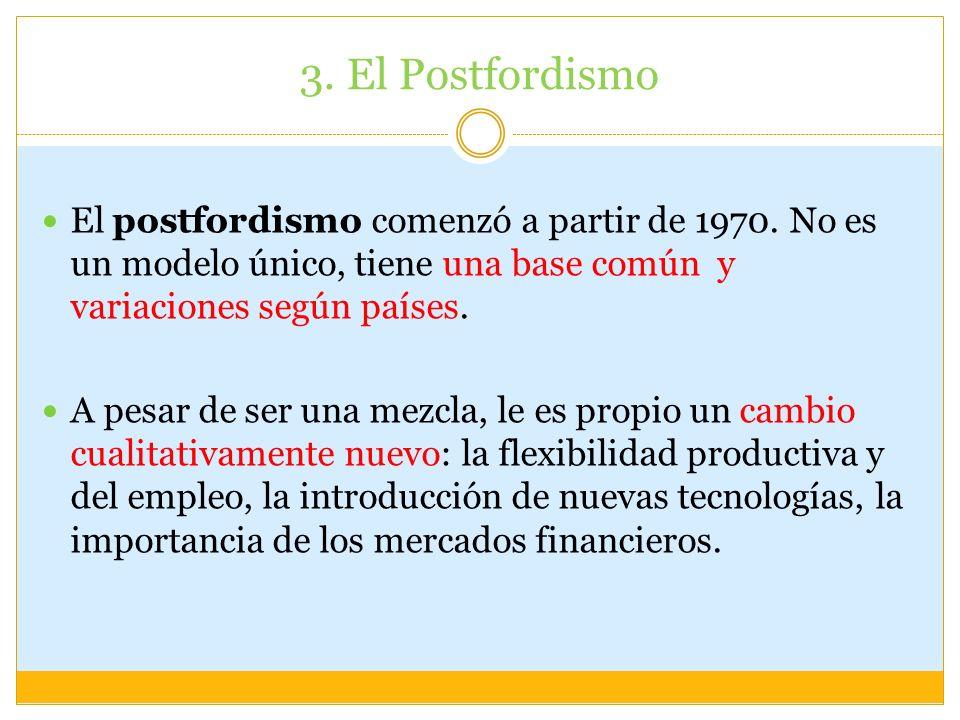 3. El Postfordismo El postfordismo comenzó a partir de 1970. No es un modelo único, tiene una base común y variaciones según países. A pesar de ser un