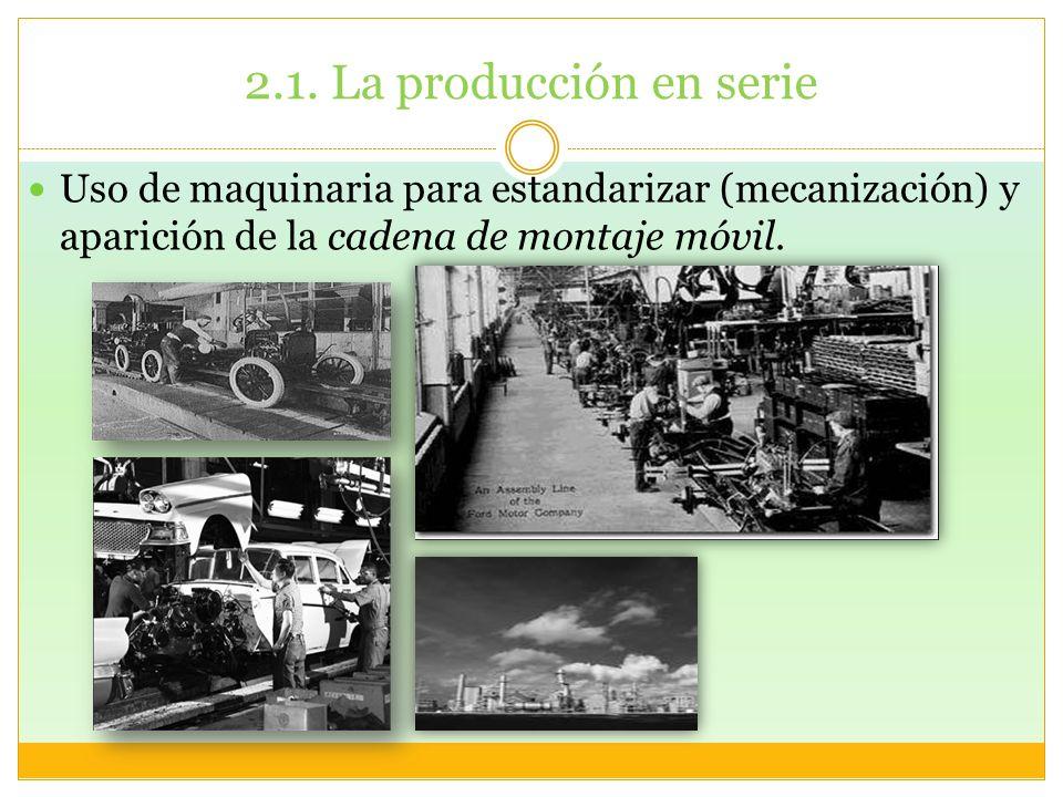 2.1. La producción en serie Uso de maquinaria para estandarizar (mecanización) y aparición de la cadena de montaje móvil.
