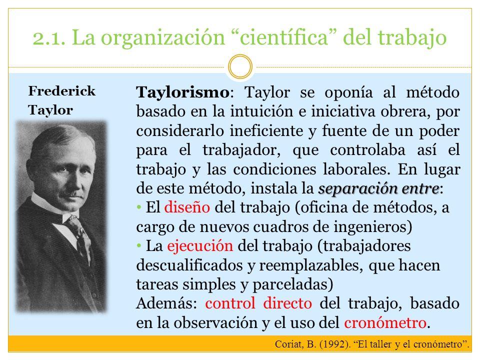 2.1. La organización científica del trabajo Frederick Taylor separación entre Taylorismo: Taylor se oponía al método basado en la intuición e iniciati