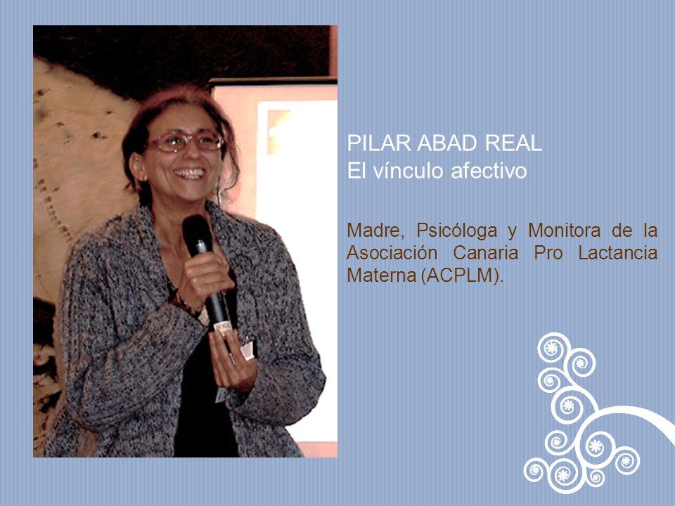 PILAR ABAD REAL El vínculo afectivo Madre, Psicóloga y Monitora de la Asociación Canaria Pro Lactancia Materna (ACPLM).