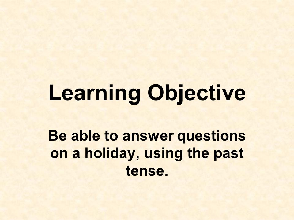 Learning Objective Be able to answer questions on a holiday, using the past tense.