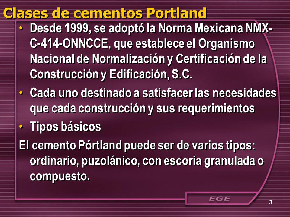 Clases de cementos Portland Desde 1999, se adoptó la Norma Mexicana NMX- C-414-ONNCCE, que establece el Organismo Nacional de Normalización y Certific