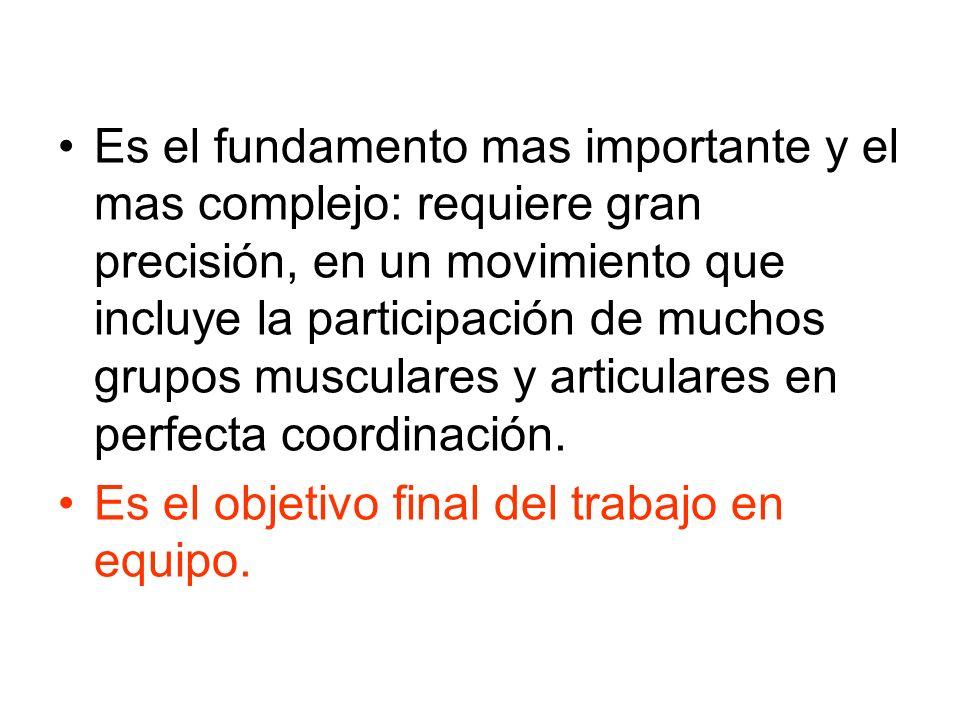 Es el fundamento mas importante y el mas complejo: requiere gran precisión, en un movimiento que incluye la participación de muchos grupos musculares
