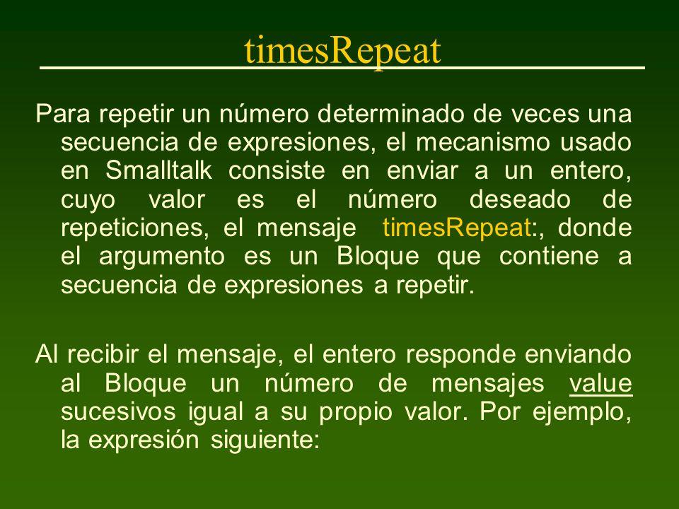 timesRepeat Para repetir un número determinado de veces una secuencia de expresiones, el mecanismo usado en Smalltalk consiste en enviar a un entero, cuyo valor es el número deseado de repeticiones, el mensaje timesRepeat:, donde el argumento es un Bloque que contiene a secuencia de expresiones a repetir.