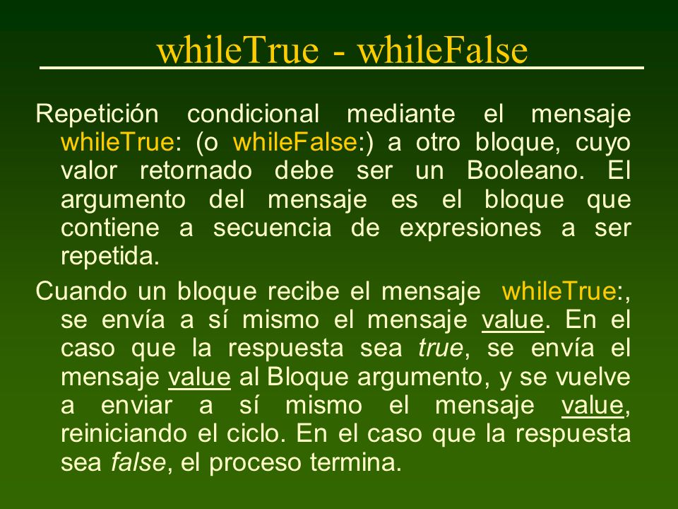 whileTrue - whileFalse Repetición condicional mediante el mensaje whileTrue: (o whileFalse:) a otro bloque, cuyo valor retornado debe ser un Booleano.
