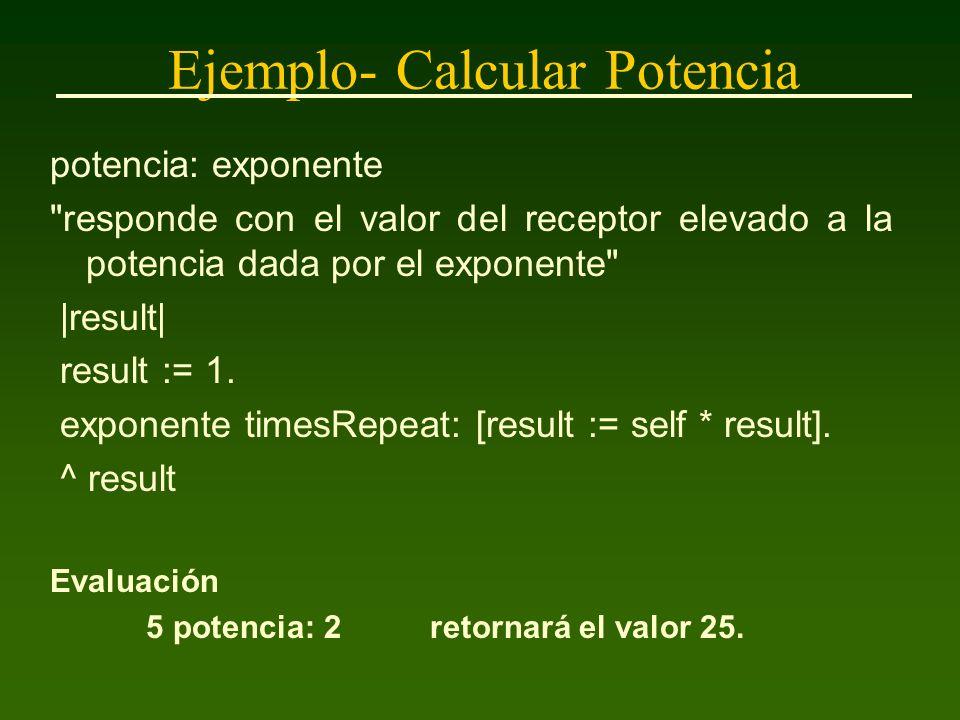 Ejemplo- Calcular Potencia potencia: exponente responde con el valor del receptor elevado a la potencia dada por el exponente |result| result := 1.
