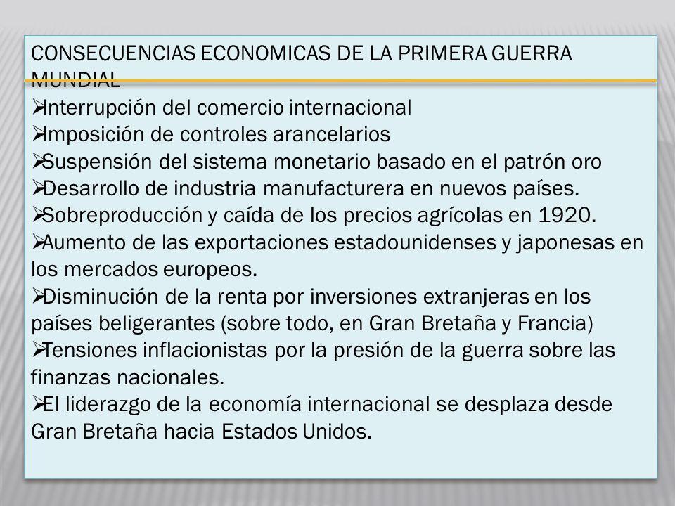 CONSECUENCIAS ECONOMICAS DE LA PRIMERA GUERRA MUNDIAL Interrupción del comercio internacional Imposición de controles arancelarios Suspensión del sist