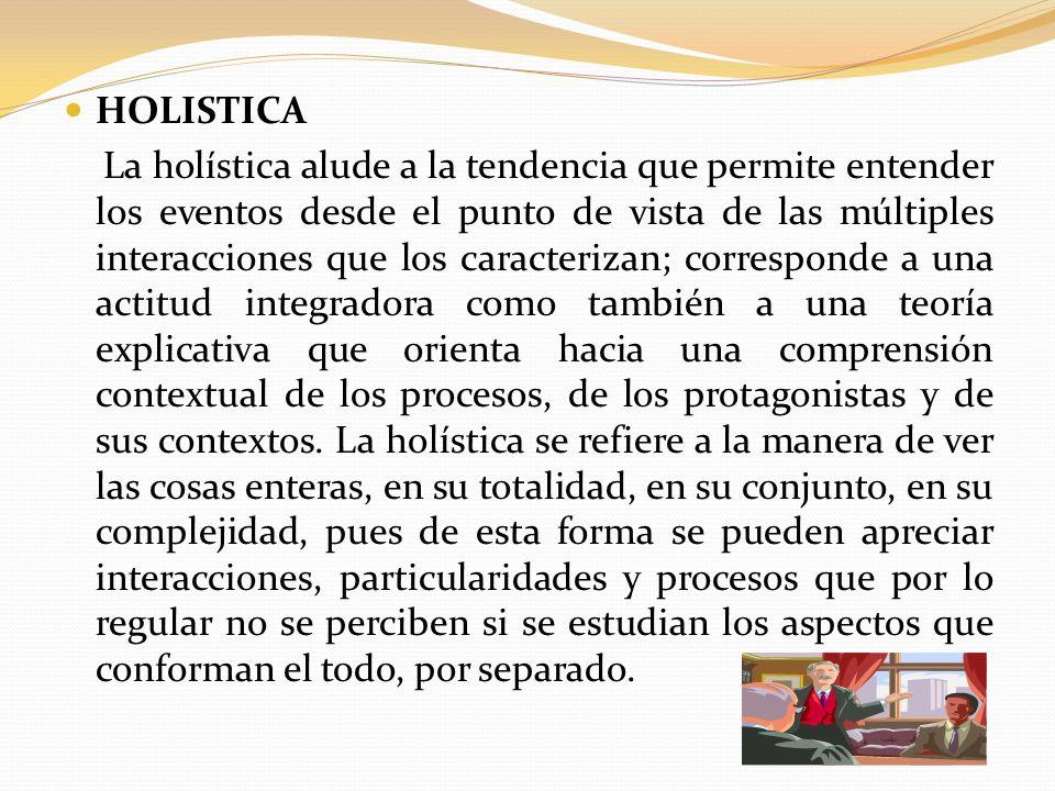 HOLISTICA La holística alude a la tendencia que permite entender los eventos desde el punto de vista de las múltiples interacciones que los caracteriz
